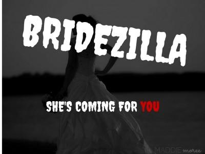 BRIDEZILLA'S COMING FOR YOU